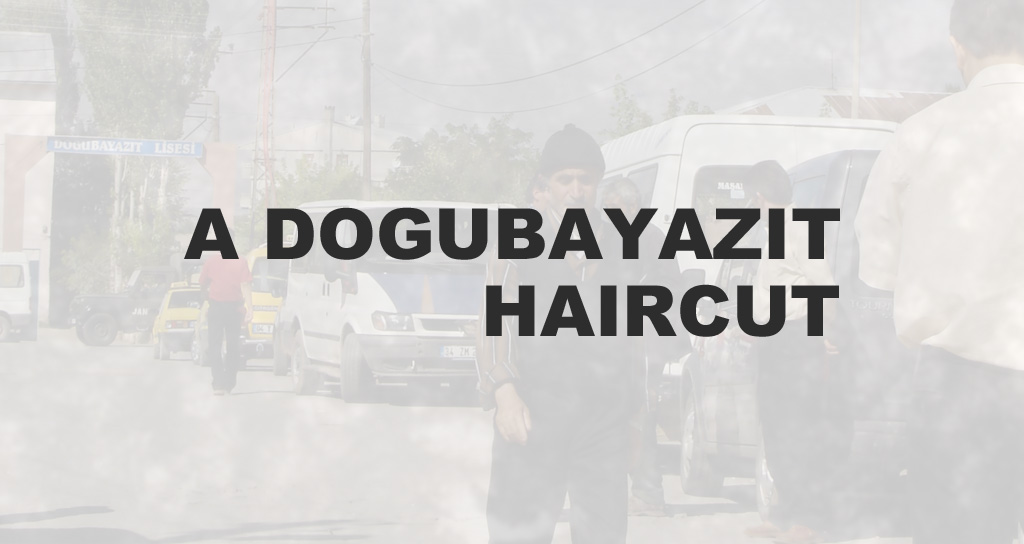 A Dogubayazit Haircut